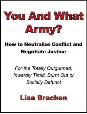 You And What Army? How to Neutralize Conflict and Negotiate Justice for the Totally Outgunned, Inwardly Timid, Burnt Out or Socially Defunct, by Lisa Bracken